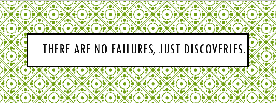 There are no failures, just discoveries.